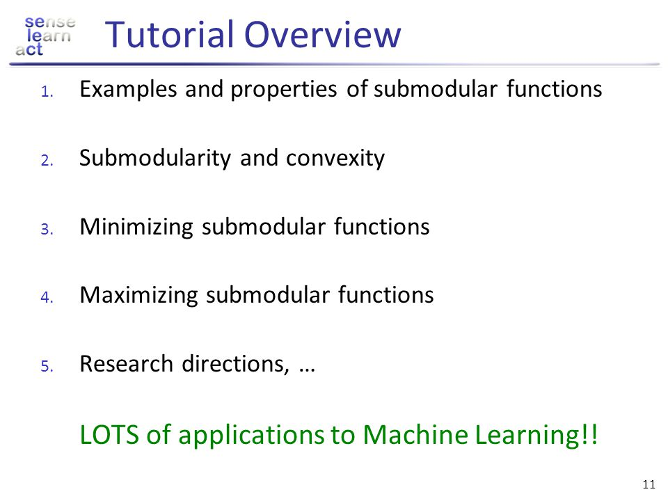 10 Submodularity in Machine Learning In this tutorial we will see that many ML problems are submodular, i.e., for F submodular require: Minimization: