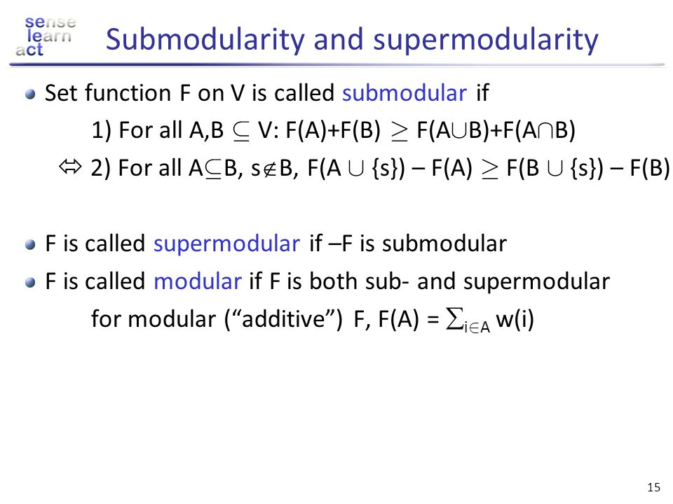 14 Submodular set functions Set function F on V is called submodular if For all A,B µ V: F(A)+F(B) ¸ F(A [ B)+F(A Å B) Equivalent diminishing returns