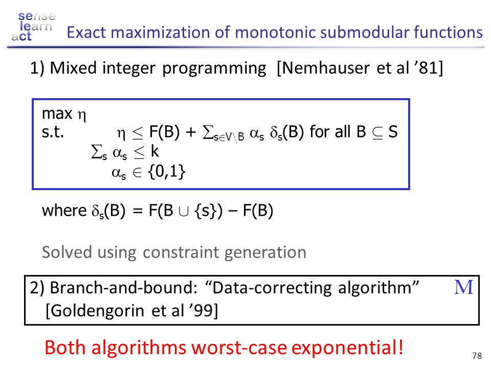 77 Subset selection Given: Finite set V, monotonic submodular function F, F( ; ) = 0 Want: A * µ V such that NP-hard!