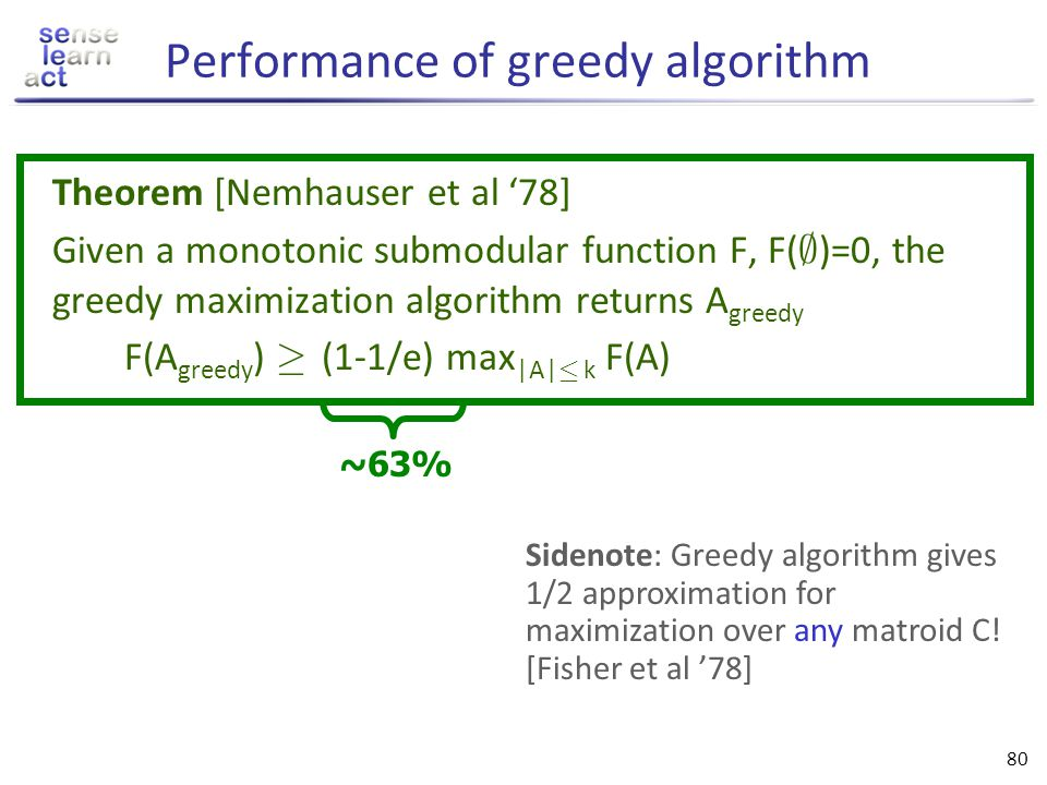 79 Approximate maximization Given: finite set V, monotonic submodular function F(A) Want: A * µ V such that NP-hard! Greedy algorithm: Start with A 0