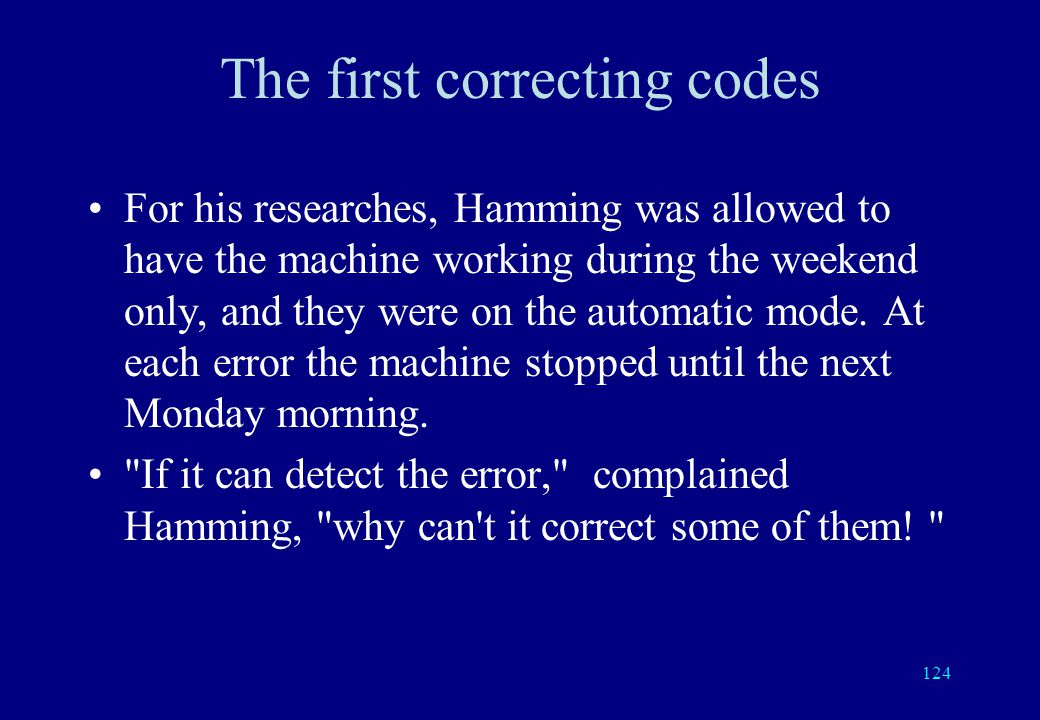 123 Richard Hamming Around the same time, Richard Hamming, also at Bell Labs, was using machines with lamps and relays having an error detecting code.