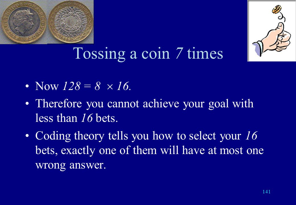 140 Tossing a coin 7 times Each bet has all correct answers once every 128 cases. It has just one wrong answer 7 times: either the first, second, … se