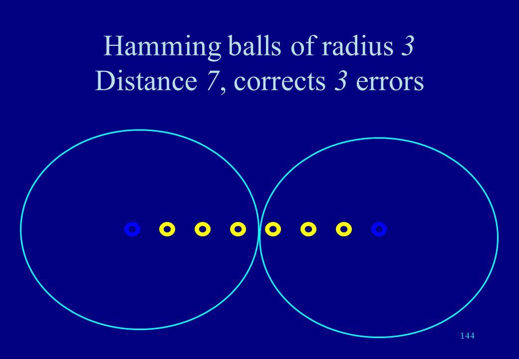 143 Hamming balls of radius 3 Distance 6, detects 5 errors, corrects 2 errors