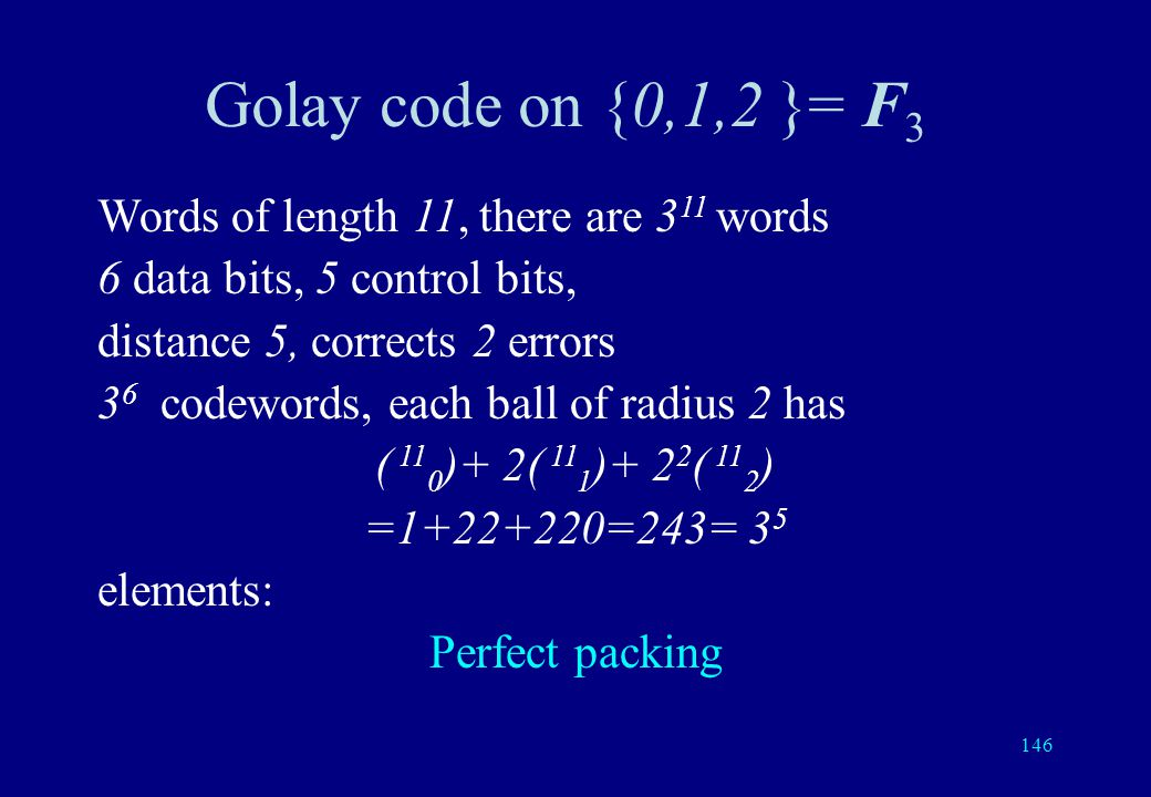145 Golay code on {0,1}= F 2 Words of length 23, there are 2 23 words 12 data bits, 11 control bits, distance 7, corrects 3 errors 2 12 codewords, each ball of radius 3 has ( 23 0 )+ ( 23 1 )+ ( 23 2 )+ ( 23 3 ) =1+23+253+1771=2048= 2 11 elements: Perfect packing
