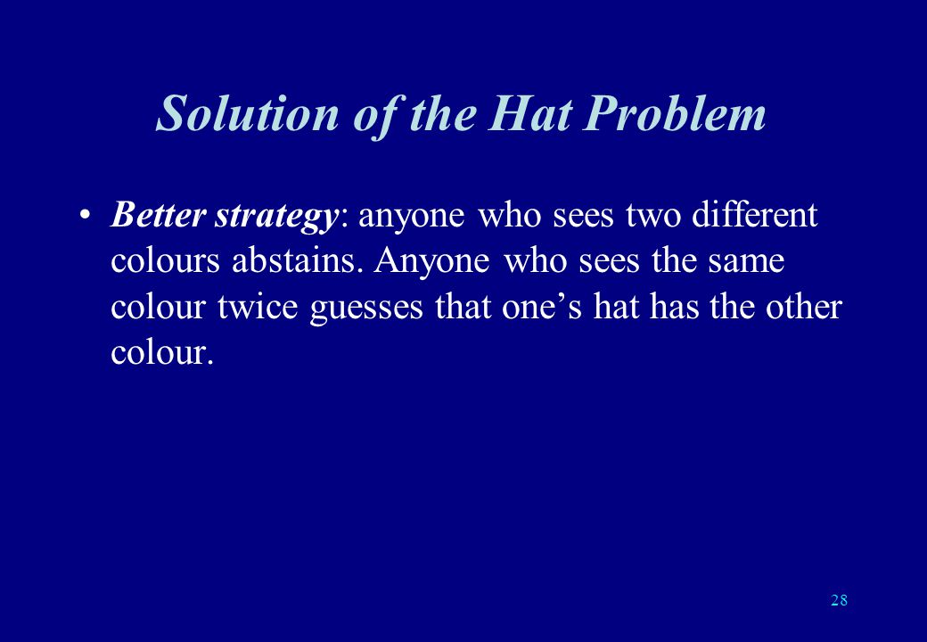 27 Hint: Improve the odds by using the available information: everybody sees the colour of the hat on everyones head except on ones own head.