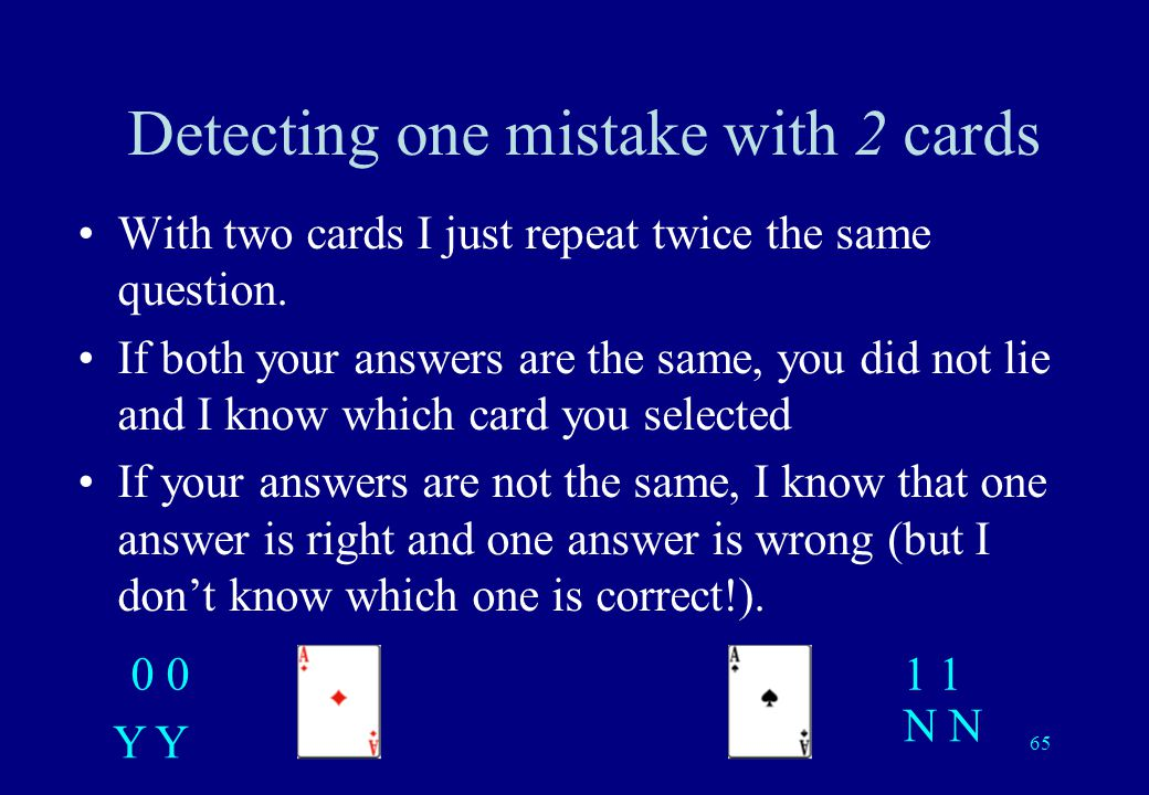 64 Detecting one mistake If I ask one more question, I will be able to detect if one of your answers is not compatible with the other answers. And if