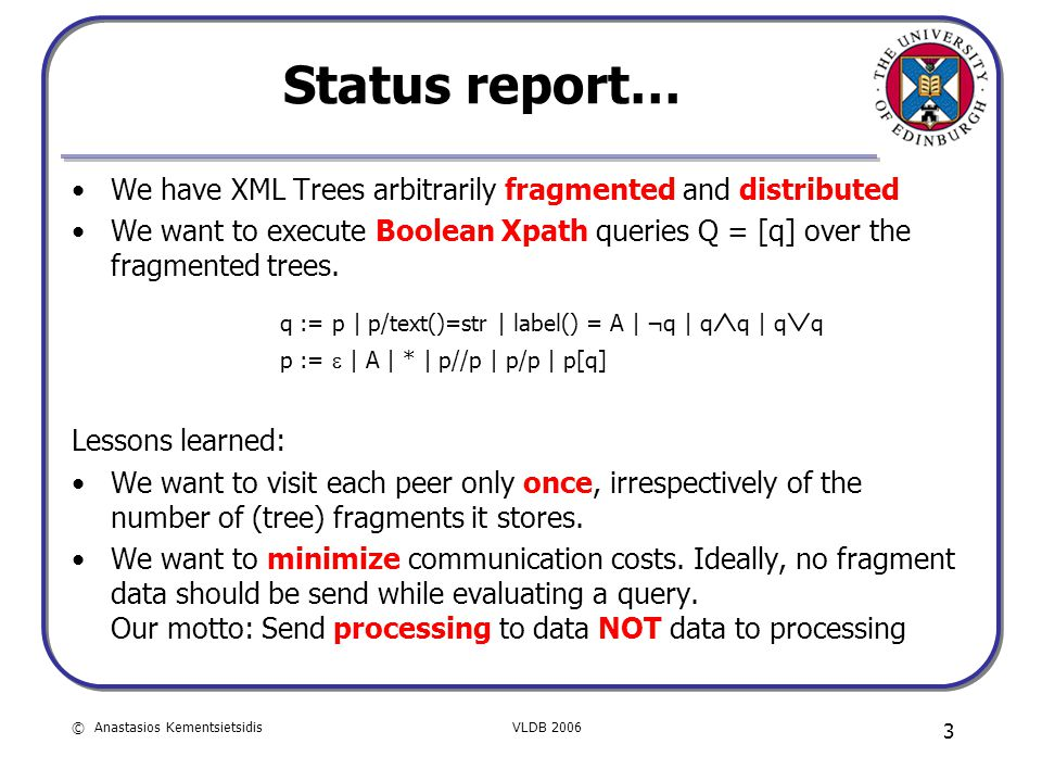 © Anastasios KementsietsidisVLDB 2006 3 Status report… We have XML Trees arbitrarily fragmented and distributed We want to execute Boolean Xpath queries Q = [q] over the fragmented trees.