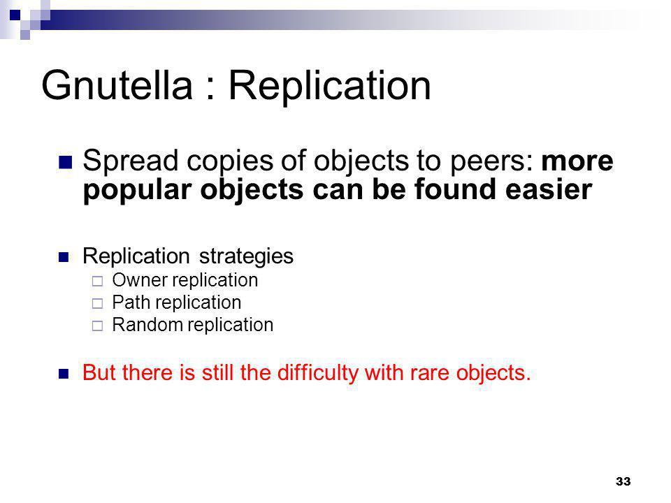 33 Gnutella : Replication Spread copies of objects to peers: more popular objects can be found easier Replication strategies Owner replication Path re
