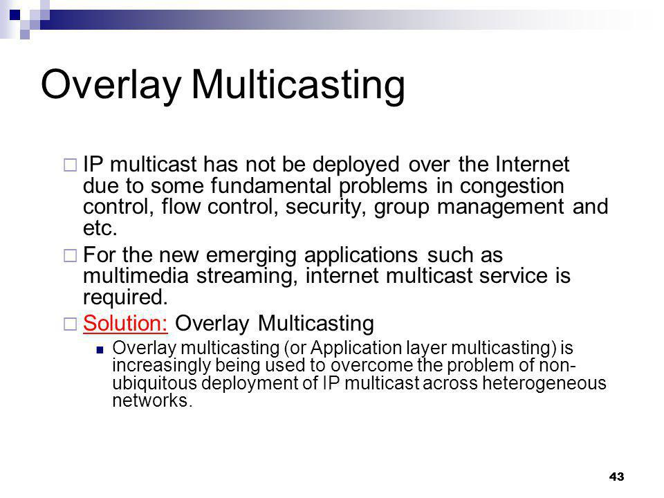 43 Overlay Multicasting IP multicast has not be deployed over the Internet due to some fundamental problems in congestion control, flow control, secur