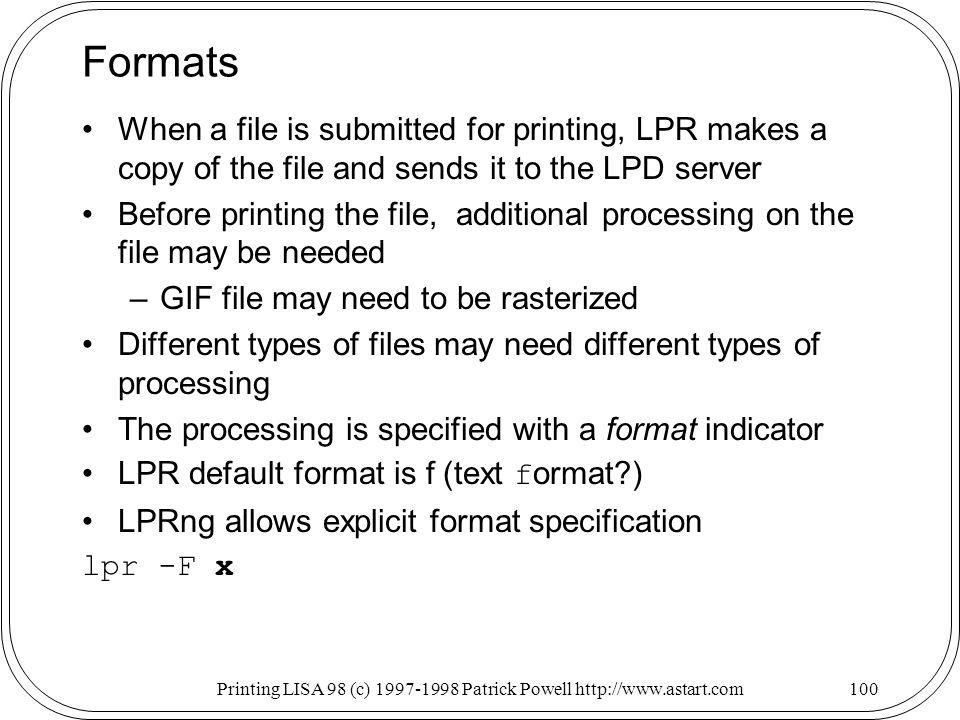 Printing LISA 98 (c) Patrick Powell   Formats When a file is submitted for printing, LPR makes a copy of the file and sends it to the LPD server Before printing the file, additional processing on the file may be needed –GIF file may need to be rasterized Different types of files may need different types of processing The processing is specified with a format indicator LPR default format is f (text f ormat ) LPRng allows explicit format specification lpr -F x