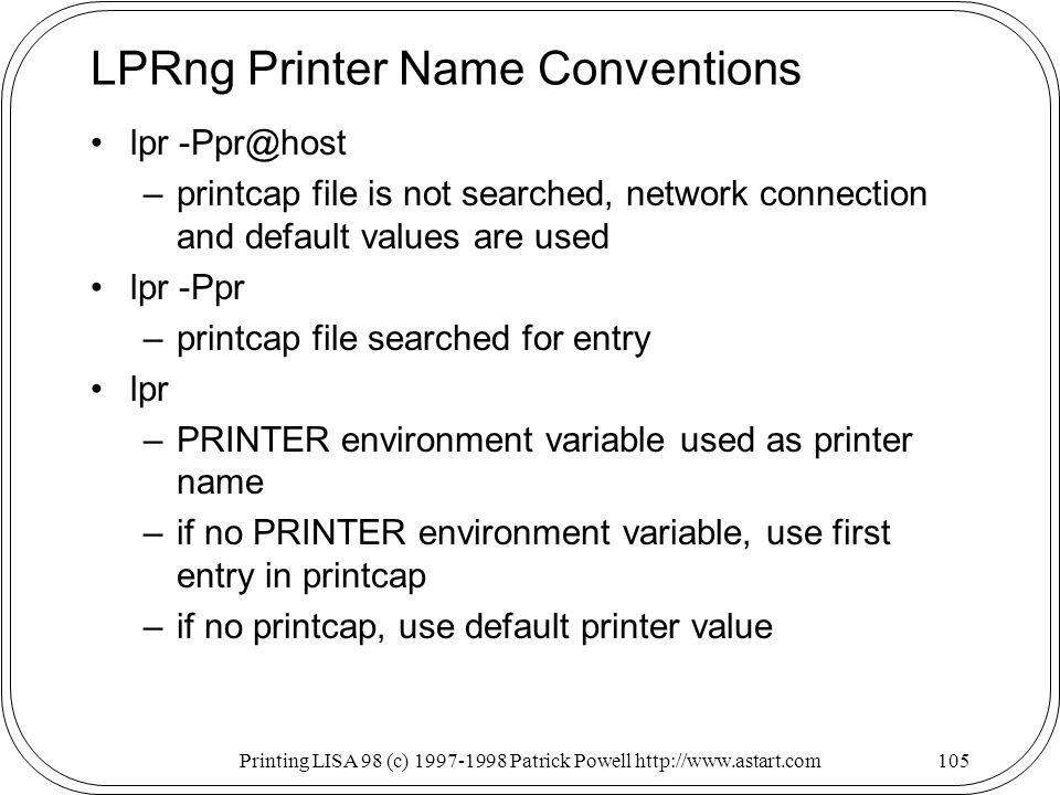 Printing LISA 98 (c) Patrick Powell   LPRng Printer Name Conventions lpr –printcap file is not searched, network connection and default values are used lpr -Ppr –printcap file searched for entry lpr –PRINTER environment variable used as printer name –if no PRINTER environment variable, use first entry in printcap –if no printcap, use default printer value