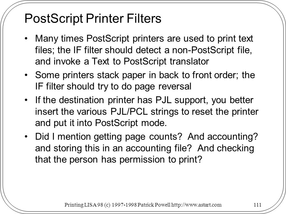 Printing LISA 98 (c) Patrick Powell   PostScript Printer Filters Many times PostScript printers are used to print text files; the IF filter should detect a non-PostScript file, and invoke a Text to PostScript translator Some printers stack paper in back to front order; the IF filter should try to do page reversal If the destination printer has PJL support, you better insert the various PJL/PCL strings to reset the printer and put it into PostScript mode.