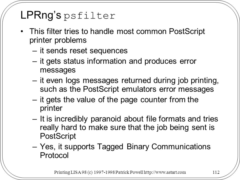 Printing LISA 98 (c) Patrick Powell   LPRngs psfilter This filter tries to handle most common PostScript printer problems –it sends reset sequences –it gets status information and produces error messages –it even logs messages returned during job printing, such as the PostScript emulators error messages –it gets the value of the page counter from the printer –It is incredibly paranoid about file formats and tries really hard to make sure that the job being sent is PostScript –Yes, it supports Tagged Binary Communications Protocol