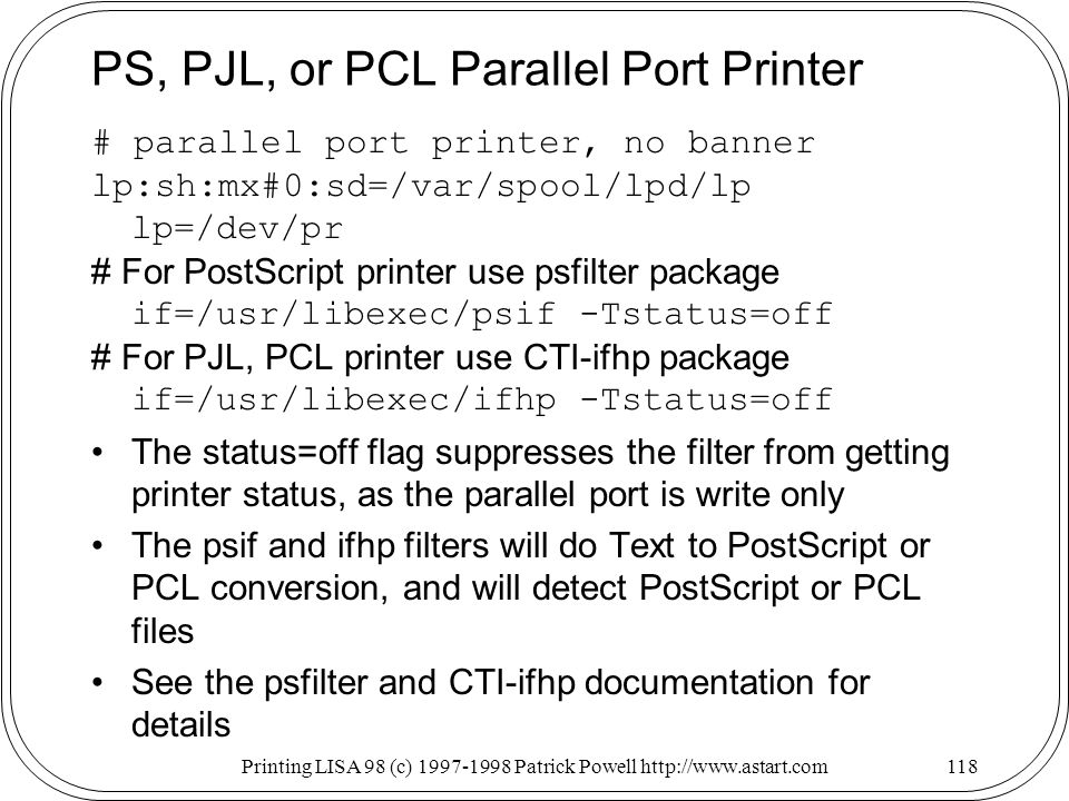 Printing LISA 98 (c) Patrick Powell   PS, PJL, or PCL Parallel Port Printer # parallel port printer, no banner lp:sh:mx#0:sd=/var/spool/lpd/lp lp=/dev/pr # For PostScript printer use psfilter package if=/usr/libexec/psif -Tstatus=off # For PJL, PCL printer use CTI-ifhp package if=/usr/libexec/ifhp -Tstatus=off The status=off flag suppresses the filter from getting printer status, as the parallel port is write only The psif and ifhp filters will do Text to PostScript or PCL conversion, and will detect PostScript or PCL files See the psfilter and CTI-ifhp documentation for details