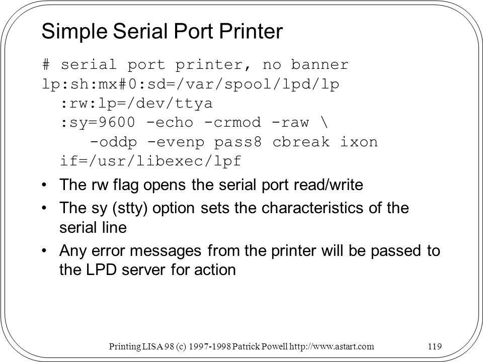 Printing LISA 98 (c) Patrick Powell   Simple Serial Port Printer # serial port printer, no banner lp:sh:mx#0:sd=/var/spool/lpd/lp :rw:lp=/dev/ttya :sy=9600 -echo -crmod -raw \ -oddp -evenp pass8 cbreak ixon if=/usr/libexec/lpf The rw flag opens the serial port read/write The sy (stty) option sets the characteristics of the serial line Any error messages from the printer will be passed to the LPD server for action