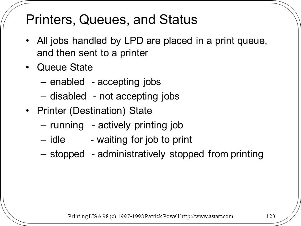Printing LISA 98 (c) Patrick Powell   Printers, Queues, and Status All jobs handled by LPD are placed in a print queue, and then sent to a printer Queue State –enabled - accepting jobs –disabled - not accepting jobs Printer (Destination) State –running - actively printing job –idle - waiting for job to print –stopped - administratively stopped from printing
