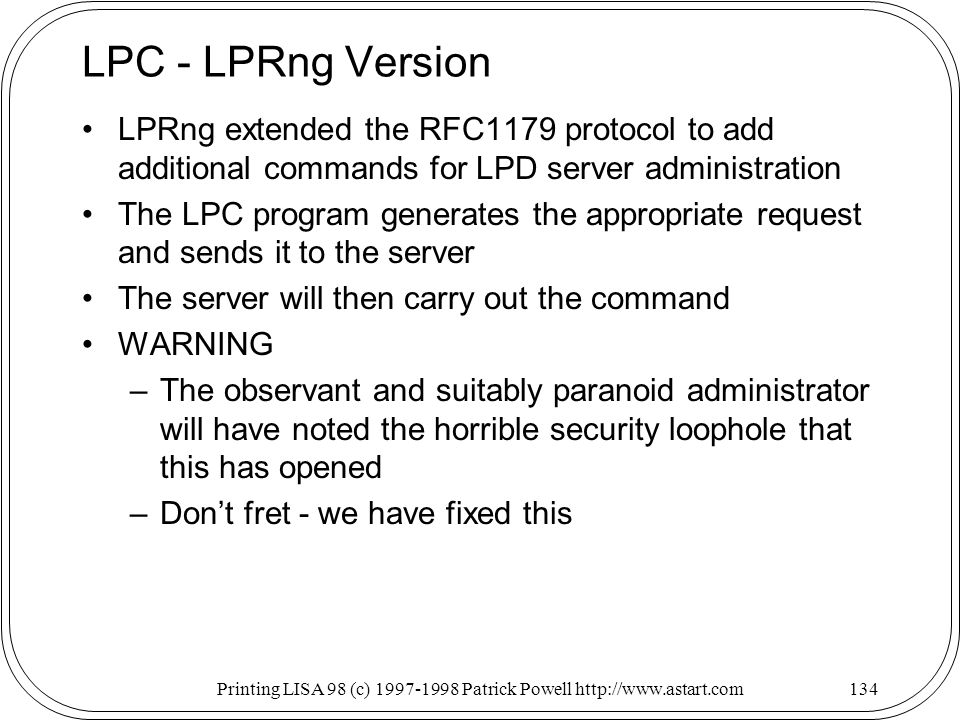 Printing LISA 98 (c) Patrick Powell   LPC - LPRng Version LPRng extended the RFC1179 protocol to add additional commands for LPD server administration The LPC program generates the appropriate request and sends it to the server The server will then carry out the command WARNING –The observant and suitably paranoid administrator will have noted the horrible security loophole that this has opened –Dont fret - we have fixed this