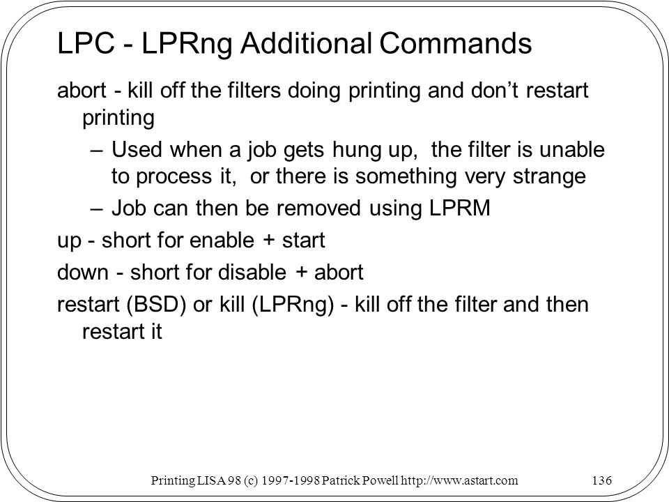Printing LISA 98 (c) Patrick Powell   LPC - LPRng Additional Commands abort - kill off the filters doing printing and dont restart printing –Used when a job gets hung up, the filter is unable to process it, or there is something very strange –Job can then be removed using LPRM up - short for enable + start down - short for disable + abort restart (BSD) or kill (LPRng) - kill off the filter and then restart it