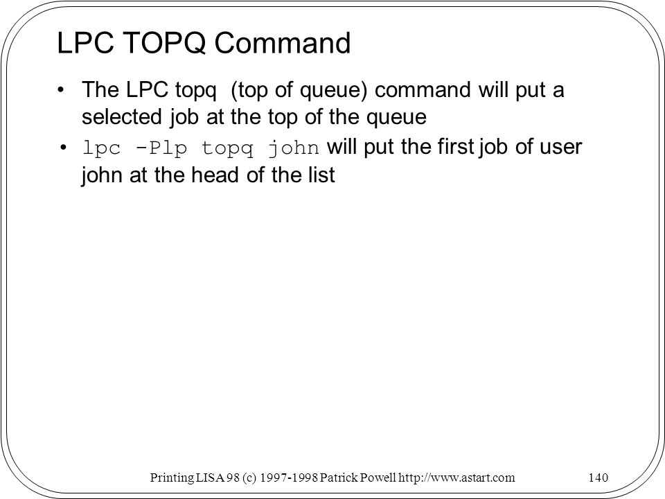 Printing LISA 98 (c) Patrick Powell   LPC TOPQ Command The LPC topq (top of queue) command will put a selected job at the top of the queue lpc -Plp topq john will put the first job of user john at the head of the list