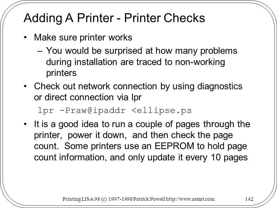 Printing LISA 98 (c) Patrick Powell   Adding A Printer - Printer Checks Make sure printer works –You would be surprised at how many problems during installation are traced to non-working printers Check out network connection by using diagnostics or direct connection via lpr lpr <ellipse.ps It is a good idea to run a couple of pages through the printer, power it down, and then check the page count.