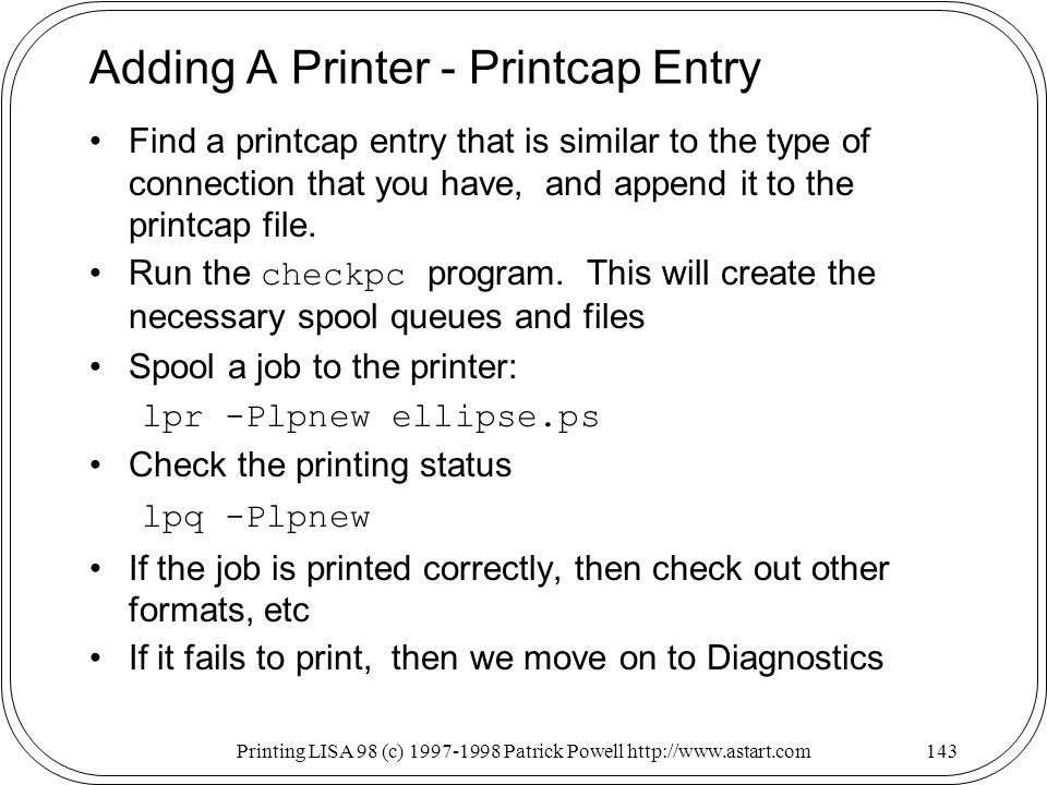Printing LISA 98 (c) Patrick Powell   Adding A Printer - Printcap Entry Find a printcap entry that is similar to the type of connection that you have, and append it to the printcap file.