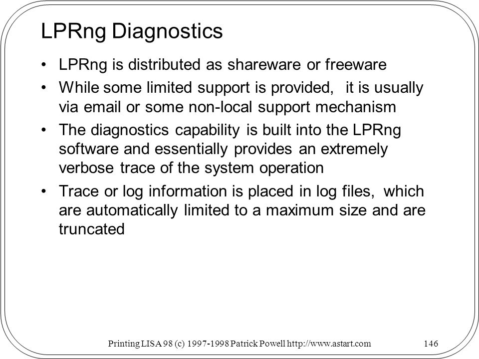 Printing LISA 98 (c) Patrick Powell   LPRng Diagnostics LPRng is distributed as shareware or freeware While some limited support is provided, it is usually via  or some non-local support mechanism The diagnostics capability is built into the LPRng software and essentially provides an extremely verbose trace of the system operation Trace or log information is placed in log files, which are automatically limited to a maximum size and are truncated