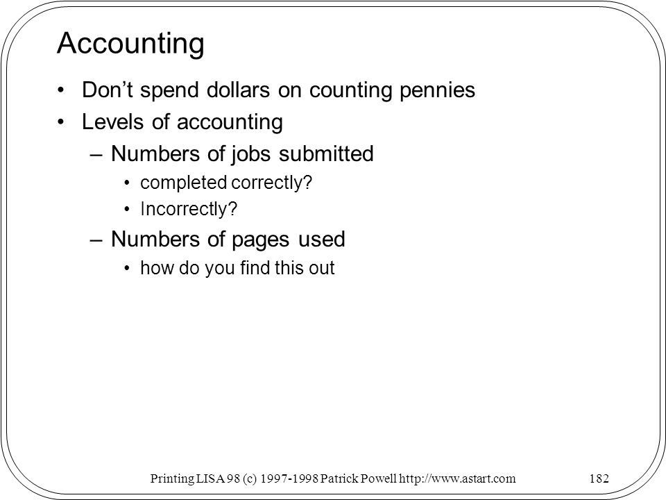 Printing LISA 98 (c) Patrick Powell   Accounting Dont spend dollars on counting pennies Levels of accounting –Numbers of jobs submitted completed correctly.