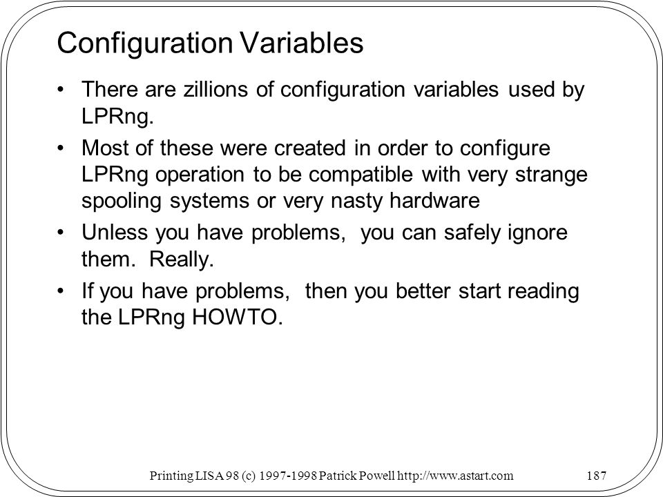 Printing LISA 98 (c) Patrick Powell   Configuration Variables There are zillions of configuration variables used by LPRng.