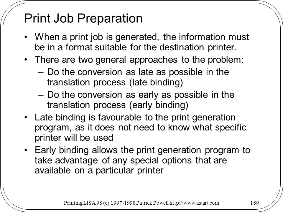 Printing LISA 98 (c) Patrick Powell   Print Job Preparation When a print job is generated, the information must be in a format suitable for the destination printer.