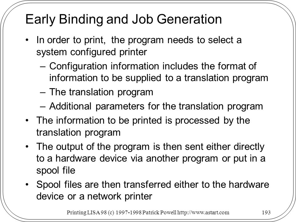 Printing LISA 98 (c) Patrick Powell   Early Binding and Job Generation In order to print, the program needs to select a system configured printer –Configuration information includes the format of information to be supplied to a translation program –The translation program –Additional parameters for the translation program The information to be printed is processed by the translation program The output of the program is then sent either directly to a hardware device via another program or put in a spool file Spool files are then transferred either to the hardware device or a network printer