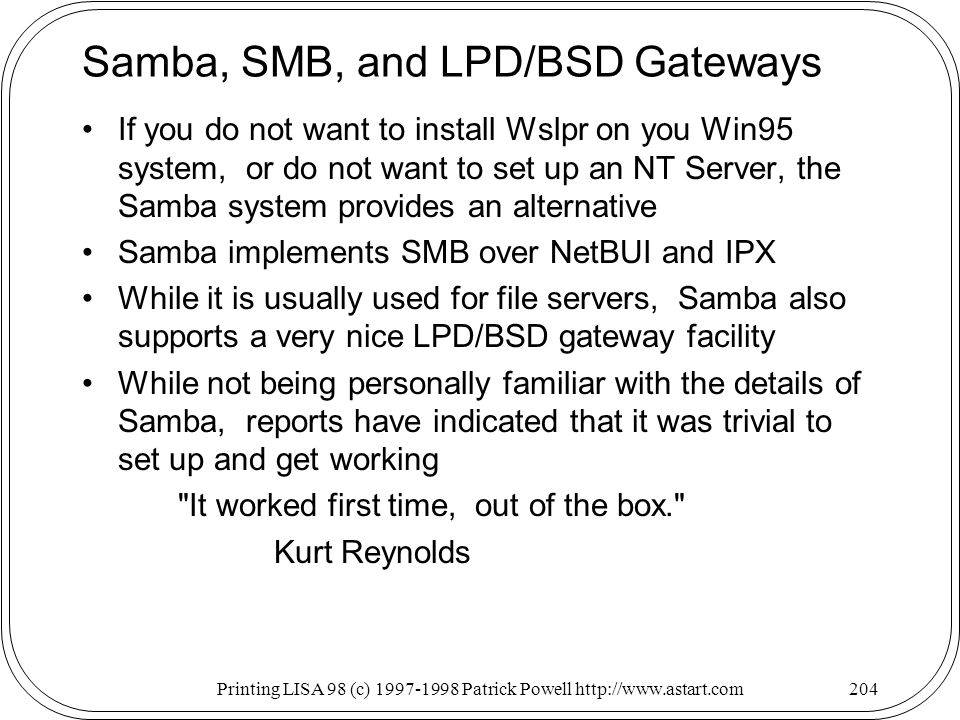 Printing LISA 98 (c) Patrick Powell   Samba, SMB, and LPD/BSD Gateways If you do not want to install Wslpr on you Win95 system, or do not want to set up an NT Server, the Samba system provides an alternative Samba implements SMB over NetBUI and IPX While it is usually used for file servers, Samba also supports a very nice LPD/BSD gateway facility While not being personally familiar with the details of Samba, reports have indicated that it was trivial to set up and get working It worked first time, out of the box. Kurt Reynolds