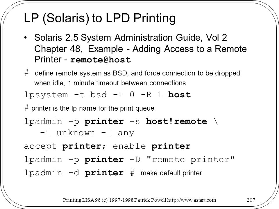 Printing LISA 98 (c) Patrick Powell   LP (Solaris) to LPD Printing Solaris 2.5 System Administration Guide, Vol 2 Chapter 48, Example - Adding Access to a Remote Printer - # define remote system as BSD, and force connection to be dropped when idle, 1 minute timeout between connections lpsystem -t bsd -T 0 -R 1 host # printer is the lp name for the print queue lpadmin -p printer -s host!remote \ -T unknown -I any accept printer; enable printer lpadmin -p printer -D remote printer lpadmin -d printer # make default printer
