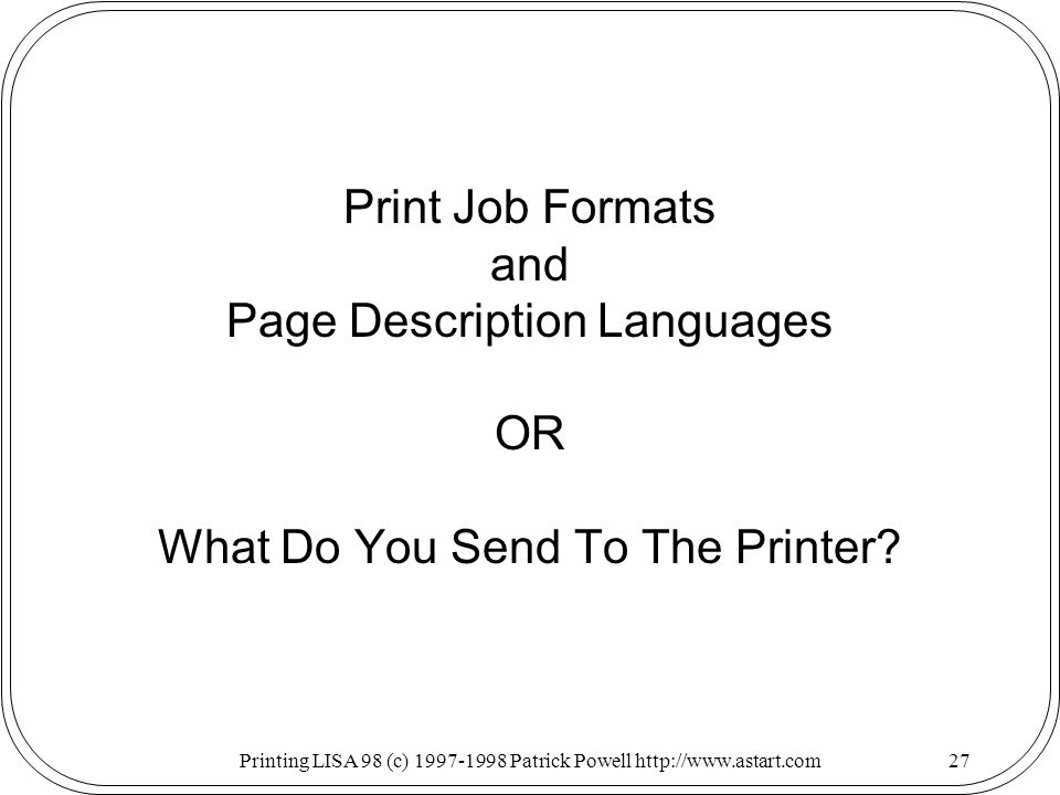Printing LISA 98 (c) Patrick Powell   Print Job Formats and Page Description Languages OR What Do You Send To The Printer