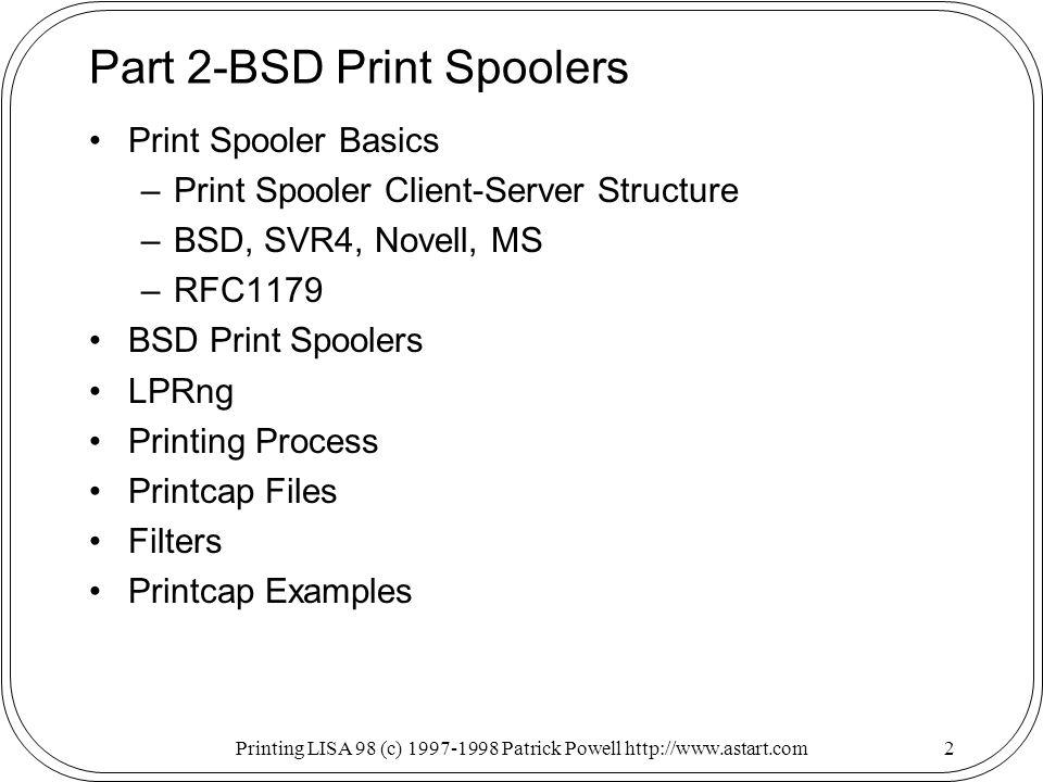 Printing LISA 98 (c) 1997-1998 Patrick Powell http://www.astart.com2 Part 2-BSD Print Spoolers Print Spooler Basics –Print Spooler Client-Server Structure –BSD, SVR4, Novell, MS –RFC1179 BSD Print Spoolers LPRng Printing Process Printcap Files Filters Printcap Examples