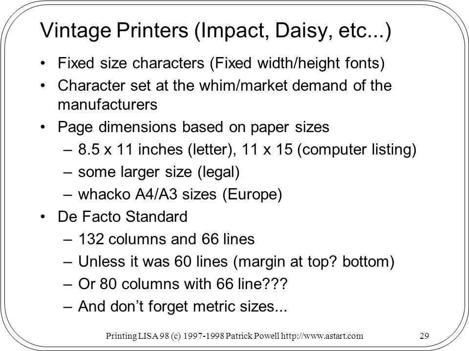 Printing LISA 98 (c) Patrick Powell   Vintage Printers (Impact, Daisy, etc...) Fixed size characters (Fixed width/height fonts) Character set at the whim/market demand of the manufacturers Page dimensions based on paper sizes –8.5 x 11 inches (letter), 11 x 15 (computer listing) –some larger size (legal) –whacko A4/A3 sizes (Europe) De Facto Standard –132 columns and 66 lines –Unless it was 60 lines (margin at top.