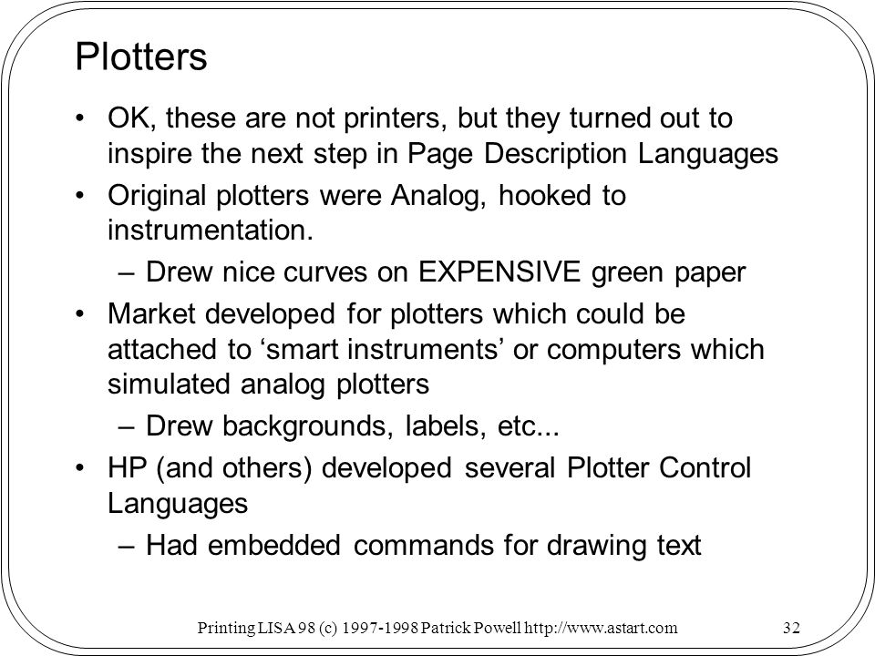 Printing LISA 98 (c) Patrick Powell   Plotters OK, these are not printers, but they turned out to inspire the next step in Page Description Languages Original plotters were Analog, hooked to instrumentation.