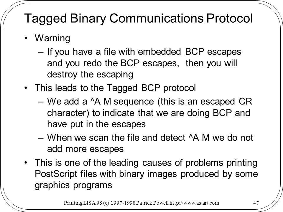 Printing LISA 98 (c) Patrick Powell   Tagged Binary Communications Protocol Warning –If you have a file with embedded BCP escapes and you redo the BCP escapes, then you will destroy the escaping This leads to the Tagged BCP protocol –We add a ^A M sequence (this is an escaped CR character) to indicate that we are doing BCP and have put in the escapes –When we scan the file and detect ^A M we do not add more escapes This is one of the leading causes of problems printing PostScript files with binary images produced by some graphics programs