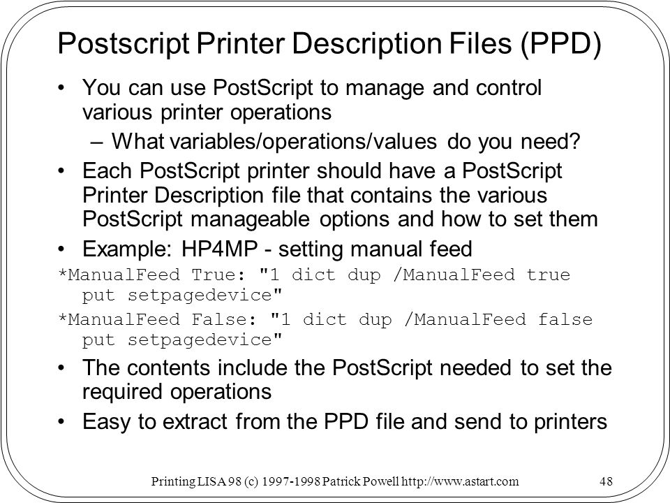 Printing LISA 98 (c) Patrick Powell   Postscript Printer Description Files (PPD) You can use PostScript to manage and control various printer operations –What variables/operations/values do you need.