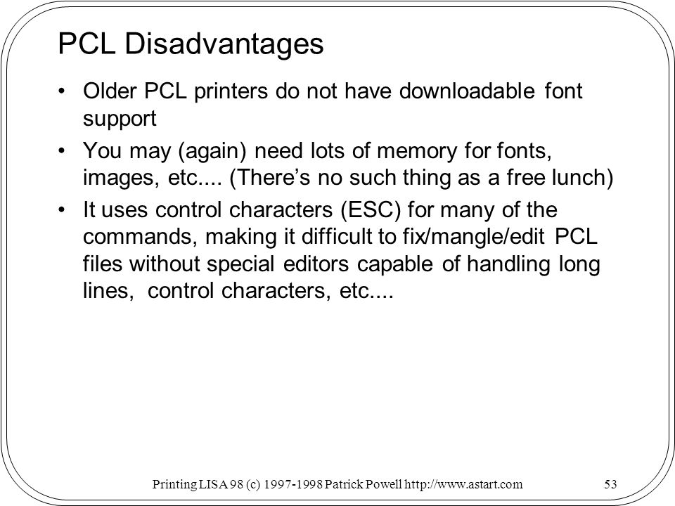 Printing LISA 98 (c) Patrick Powell   PCL Disadvantages Older PCL printers do not have downloadable font support You may (again) need lots of memory for fonts, images, etc....