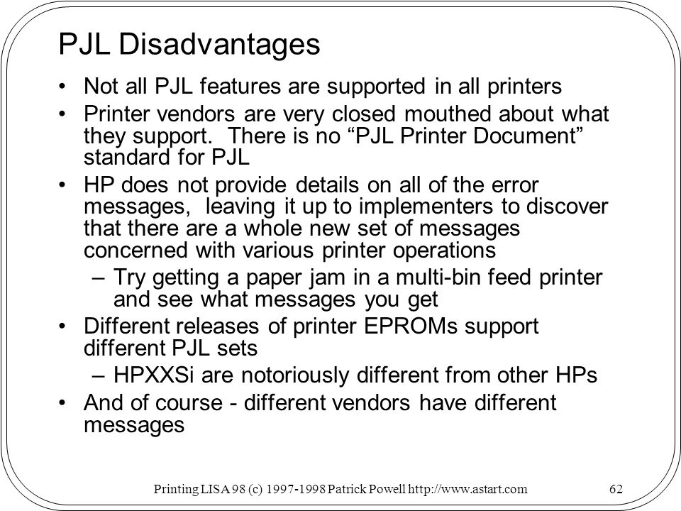 Printing LISA 98 (c) Patrick Powell   PJL Disadvantages Not all PJL features are supported in all printers Printer vendors are very closed mouthed about what they support.