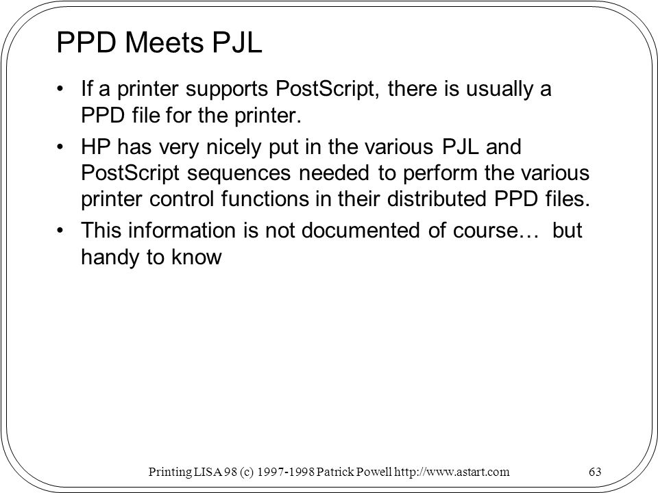 Printing LISA 98 (c) Patrick Powell   PPD Meets PJL If a printer supports PostScript, there is usually a PPD file for the printer.