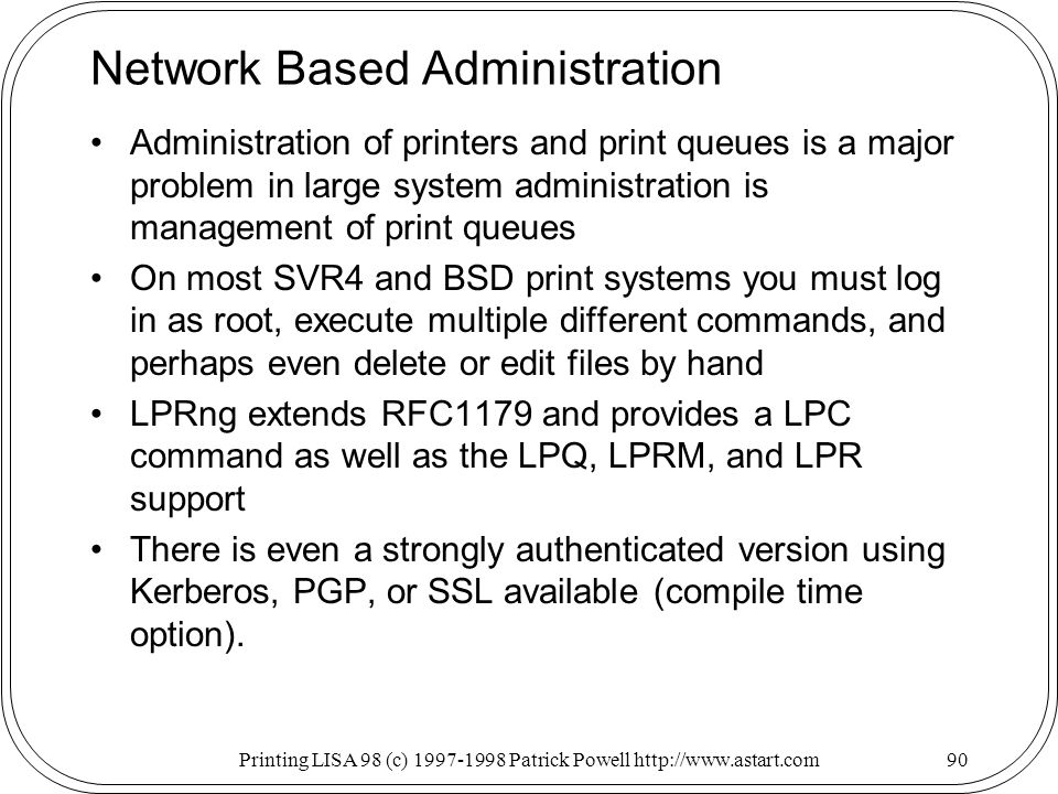 Printing LISA 98 (c) Patrick Powell   Network Based Administration Administration of printers and print queues is a major problem in large system administration is management of print queues On most SVR4 and BSD print systems you must log in as root, execute multiple different commands, and perhaps even delete or edit files by hand LPRng extends RFC1179 and provides a LPC command as well as the LPQ, LPRM, and LPR support There is even a strongly authenticated version using Kerberos, PGP, or SSL available (compile time option).