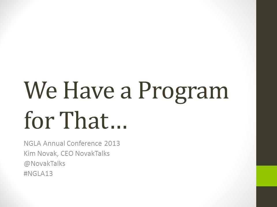 We Have a Program for That… NGLA Annual Conference 2013 Kim Novak, CEO NovakTalks @NovakTalks #NGLA13