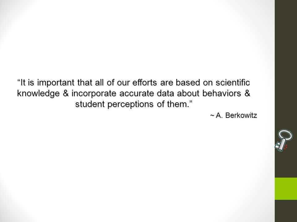 It is important that all of our efforts are based on scientific knowledge & incorporate accurate data about behaviors & student perceptions of them.It