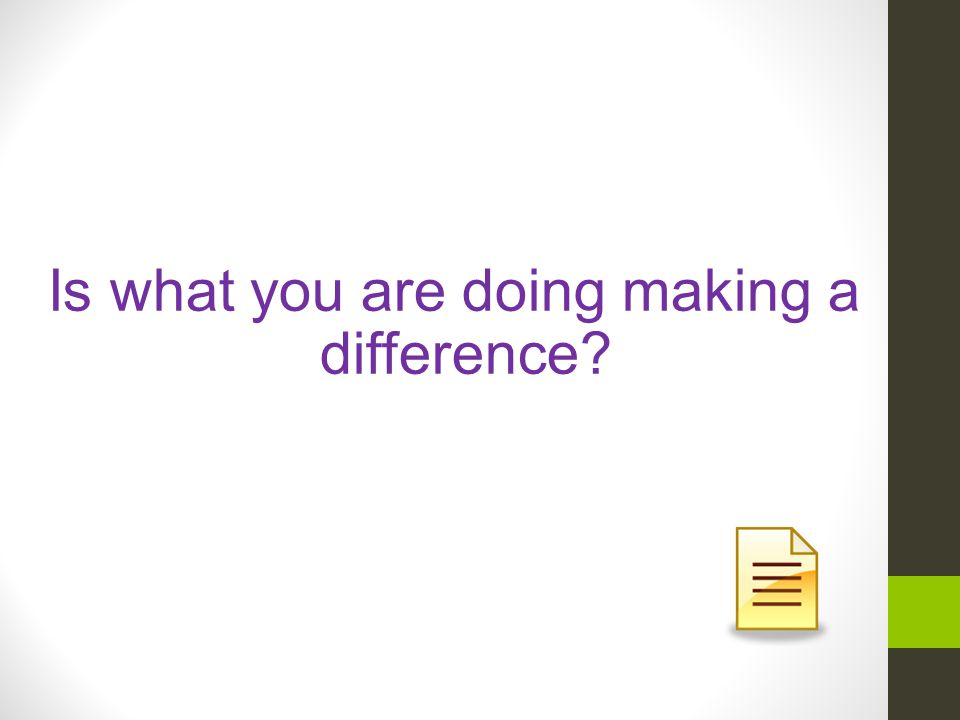 Is what you are doing making a difference?