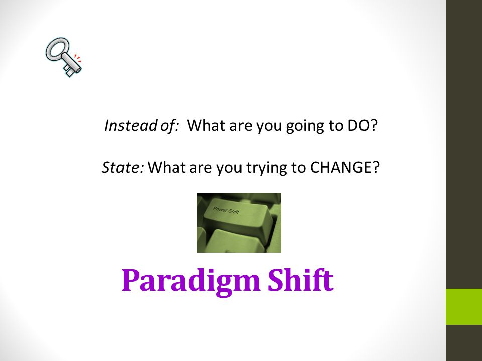 Paradigm Shift Instead of: What are you going to DO? State: What are you trying to CHANGE?
