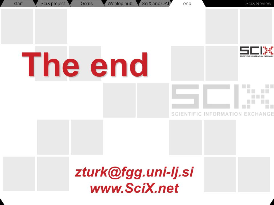 SciX Review endSciX and OAIWebtop publ.GoalsSciX projectstart zturk@fgg.uni-lj.si www.SciX.net The end end