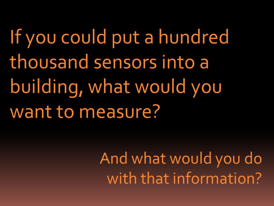 If you could put a hundred thousand sensors into a building, what would you want to measure.