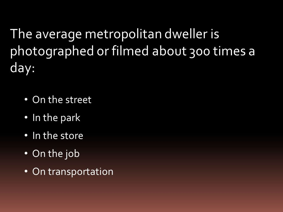 The average metropolitan dweller is photographed or filmed about 300 times a day: On the street In the park In the store On the job On transportation