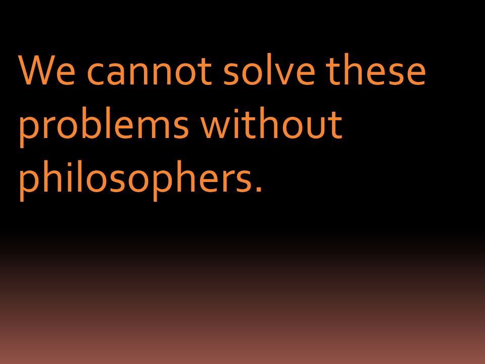 We cannot solve these problems without philosophers.